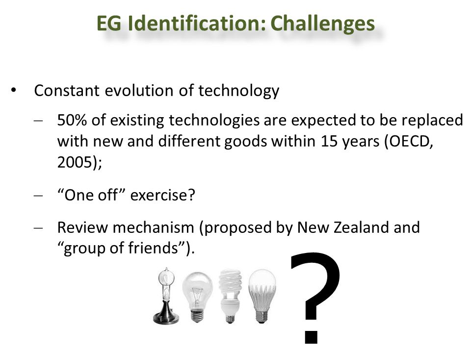 EG Identification: Challenges Constant evolution of technology 50% of existing technologies are expected to be replaced with new and different goods w
