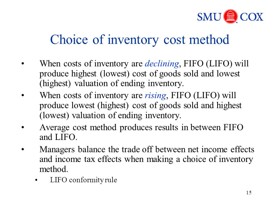 15 Choice of inventory cost method When costs of inventory are declining, FIFO (LIFO) will produce highest (lowest) cost of goods sold and lowest (highest) valuation of ending inventory.