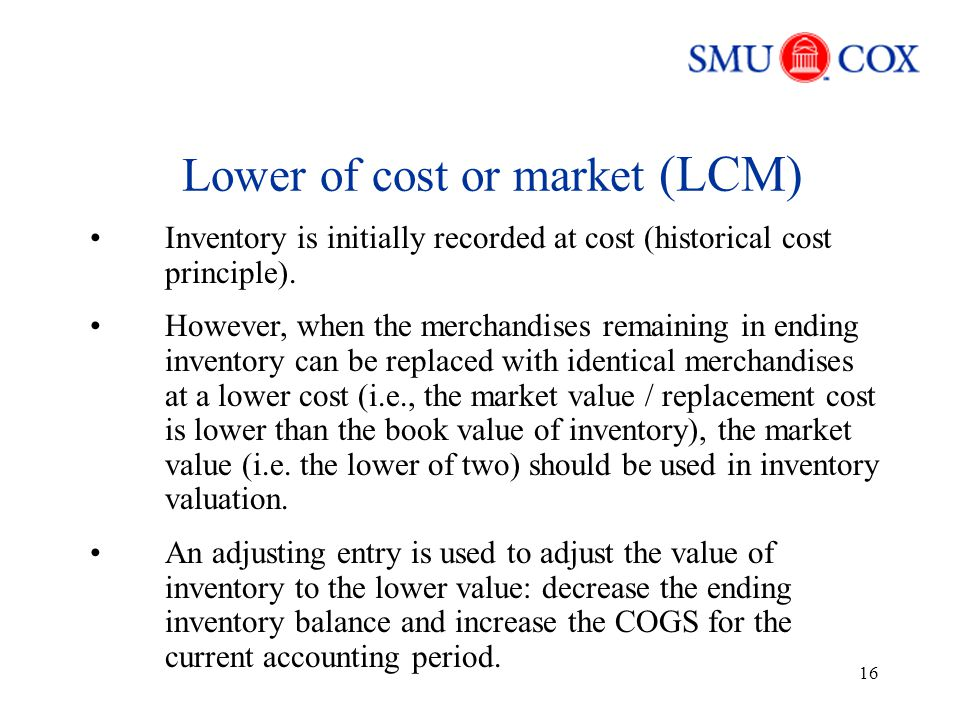 16 Lower of cost or market (LCM) Inventory is initially recorded at cost (historical cost principle).