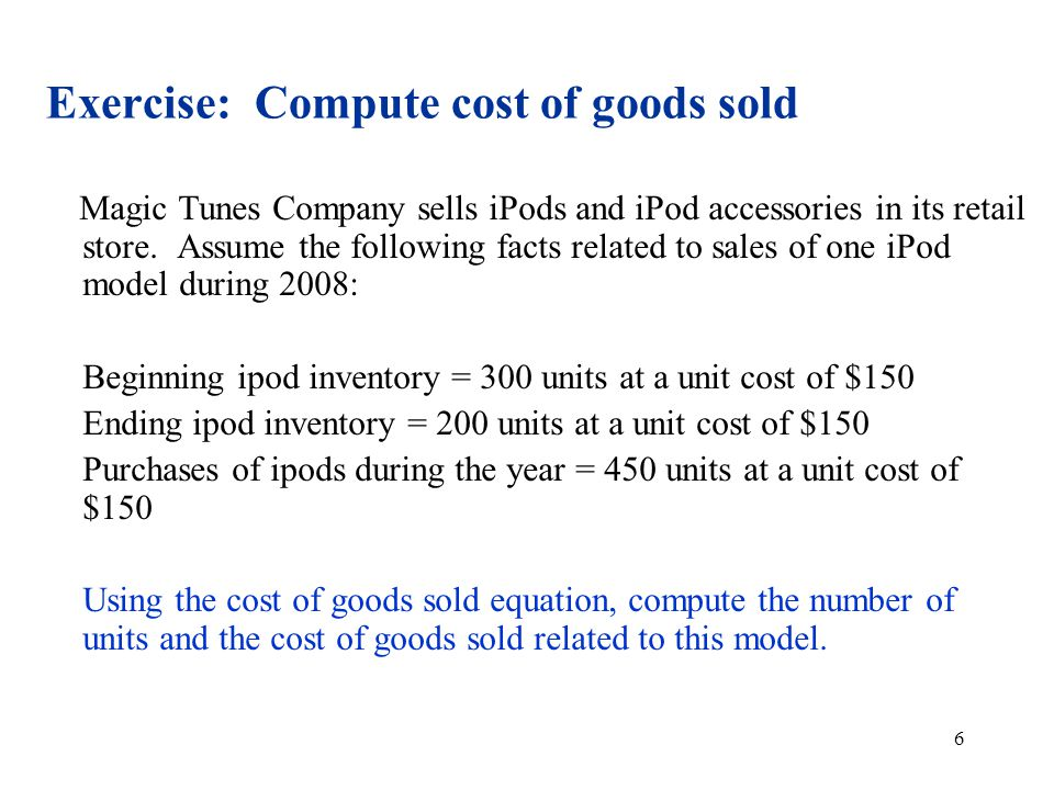 6 Exercise: Compute cost of goods sold Magic Tunes Company sells iPods and iPod accessories in its retail store.