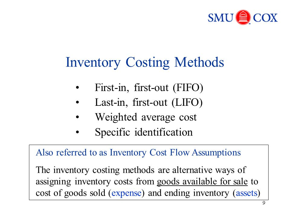 9 Inventory Costing Methods First-in, first-out (FIFO) Last-in, first-out (LIFO) Weighted average cost Specific identification Also referred to as Inventory Cost Flow Assumptions The inventory costing methods are alternative ways of assigning inventory costs from goods available for sale to cost of goods sold (expense) and ending inventory (assets)