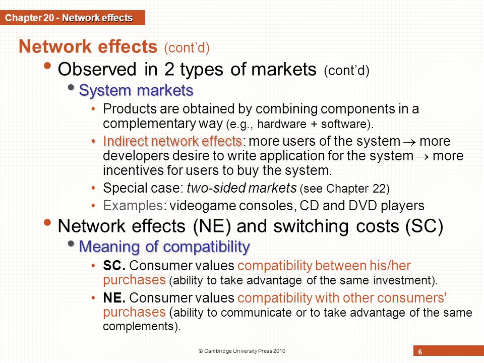 © Cambridge University Press 2010 17 Network effects and equilibrium network size Heterogeneous network effects Heterogeneous network effects Suppose price of network good is p Indifferent consumer All consumers with higher valuation buy.