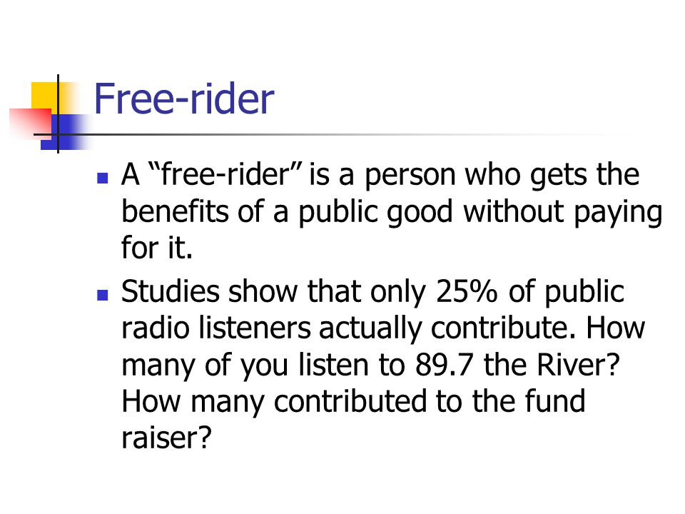 Free-rider A free-rider is a person who gets the benefits of a public good without paying for it. Studies show that only 25% of public radio listeners