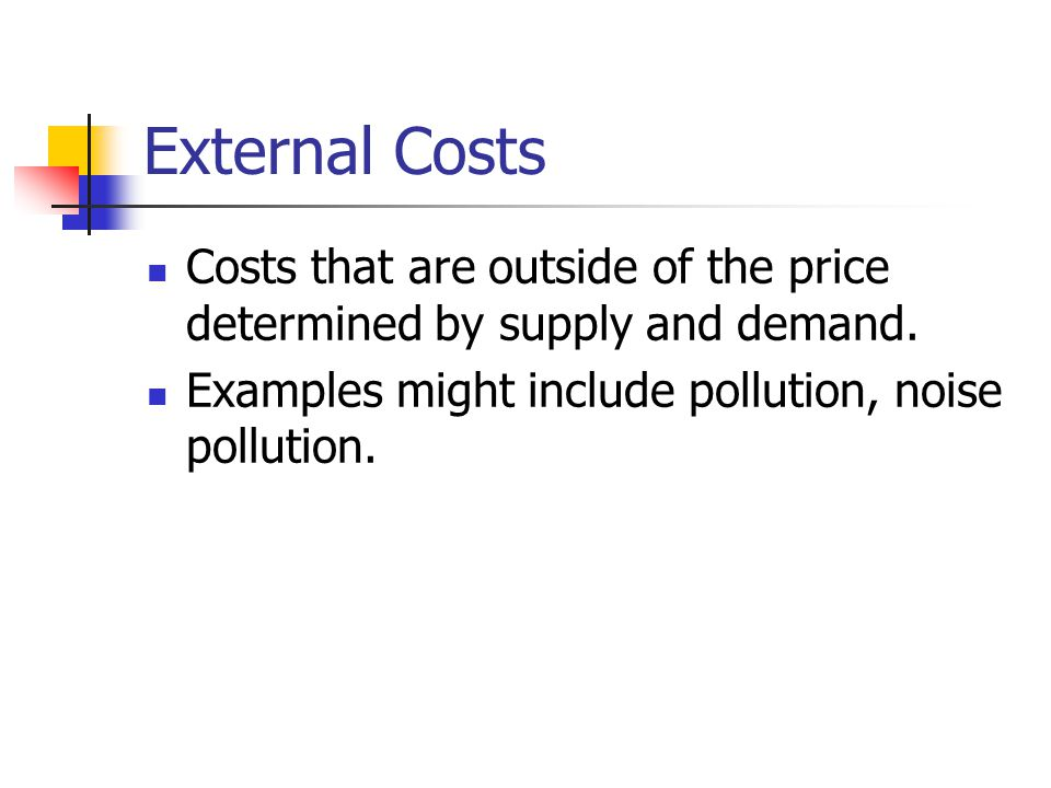 External Costs Costs that are outside of the price determined by supply and demand. Examples might include pollution, noise pollution.