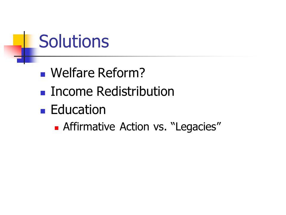 Solutions Welfare Reform? Income Redistribution Education Affirmative Action vs. Legacies