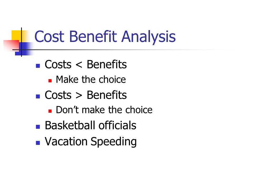 Cost Benefit Analysis Costs < Benefits Make the choice Costs > Benefits Dont make the choice Basketball officials Vacation Speeding