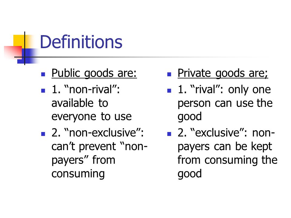 Definitions Public goods are: 1. non-rival: available to everyone to use 2. non-exclusive: cant prevent non- payers from consuming Private goods are;