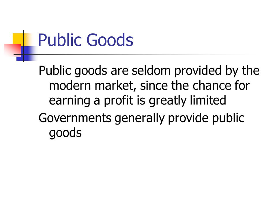 Public Goods Public goods are seldom provided by the modern market, since the chance for earning a profit is greatly limited Governments generally pro