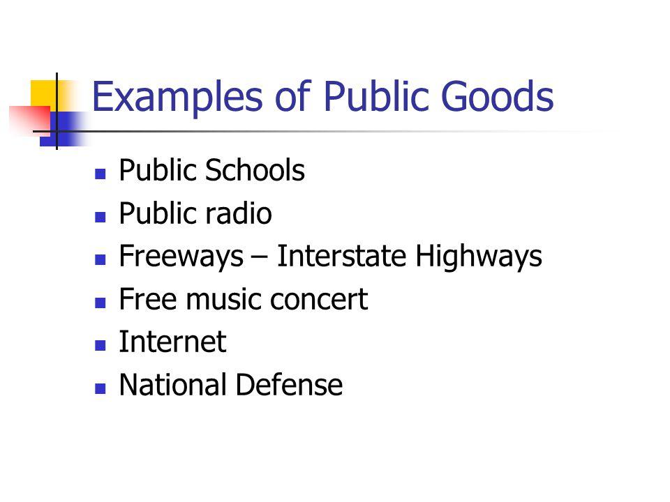 Examples of Public Goods Public Schools Public radio Freeways – Interstate Highways Free music concert Internet National Defense