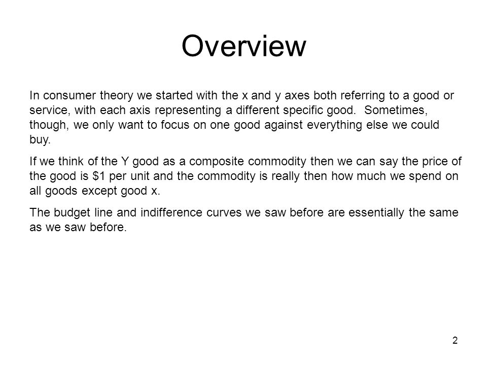 2 Overview In consumer theory we started with the x and y axes both referring to a good or service, with each axis representing a different specific good.