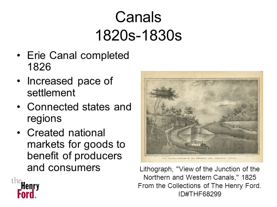 Canals 1820s-1830s Erie Canal completed 1826 Increased pace of settlement Connected states and regions Created national markets for goods to benefit of producers and consumers Lithograph, View of the Junction of the Northern and Western Canals, 1825 From the Collections of The Henry Ford.