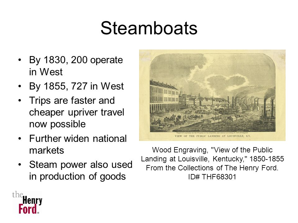 Steamboats By 1830, 200 operate in West By 1855, 727 in West Trips are faster and cheaper upriver travel now possible Further widen national markets Steam power also used in production of goods Wood Engraving, View of the Public Landing at Louisville, Kentucky, From the Collections of The Henry Ford.