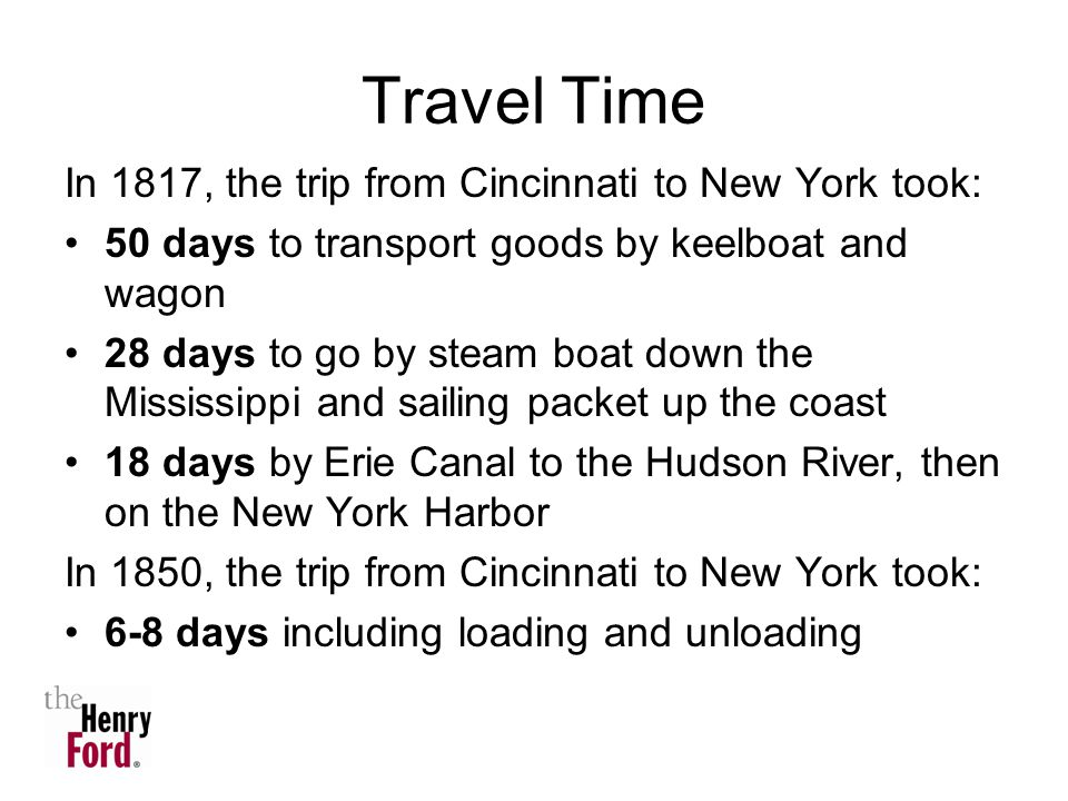 Travel Time In 1817, the trip from Cincinnati to New York took: 50 days to transport goods by keelboat and wagon 28 days to go by steam boat down the Mississippi and sailing packet up the coast 18 days by Erie Canal to the Hudson River, then on the New York Harbor In 1850, the trip from Cincinnati to New York took: 6-8 days including loading and unloading