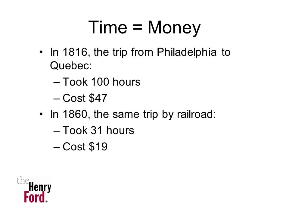 Time = Money In 1816, the trip from Philadelphia to Quebec: –Took 100 hours –Cost $47 In 1860, the same trip by railroad: –Took 31 hours –Cost $19