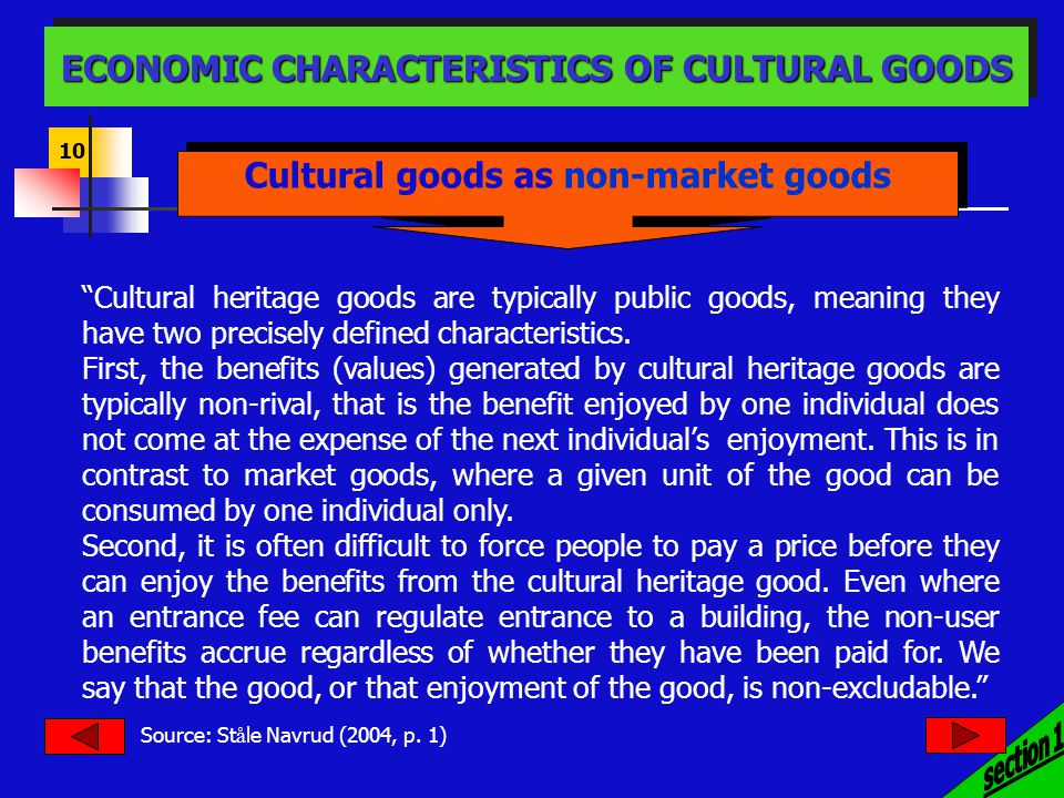 10 ECONOMIC CHARACTERISTICS OF CULTURAL GOODS Cultural goods as non-market goods Cultural heritage goods are typically public goods, meaning they have two precisely defined characteristics.