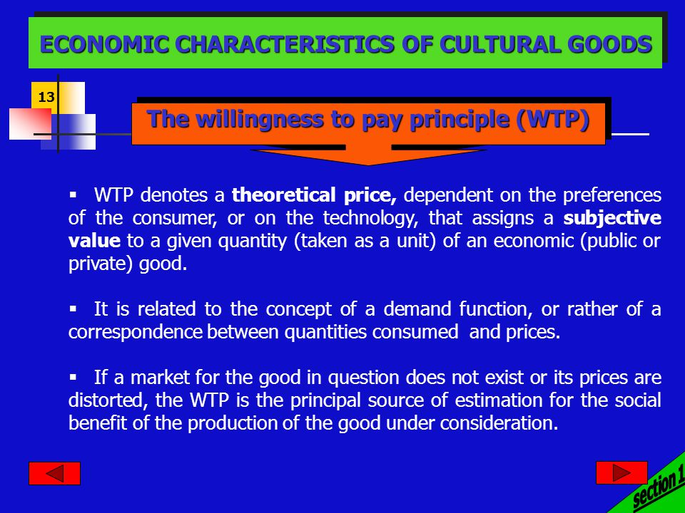 13 The willingness to pay principle (WTP) ECONOMIC CHARACTERISTICS OF CULTURAL GOODS WTP denotes a theoretical price, dependent on the preferences of the consumer, or on the technology, that assigns a subjective value to a given quantity (taken as a unit) of an economic (public or private) good.