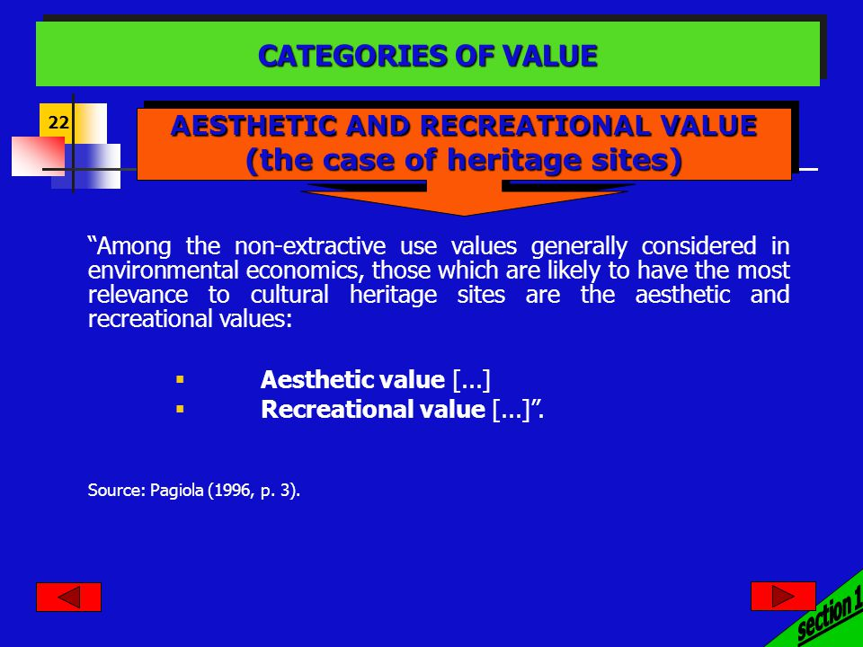 22 Among the non-extractive use values generally considered in environmental economics, those which are likely to have the most relevance to cultural heritage sites are the aesthetic and recreational values: Aesthetic value [...] Recreational value [...].