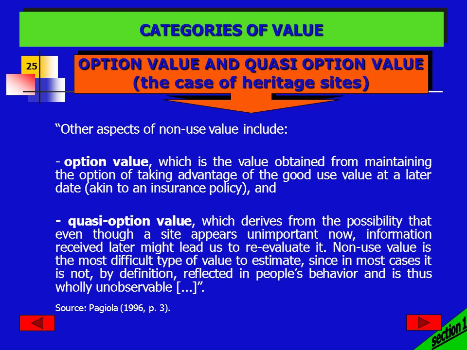25 Other aspects of non-use value include: - option value, which is the value obtained from maintaining the option of taking advantage of the good use value at a later date (akin to an insurance policy), and - quasi-option value, which derives from the possibility that even though a site appears unimportant now, information received later might lead us to re-evaluate it.