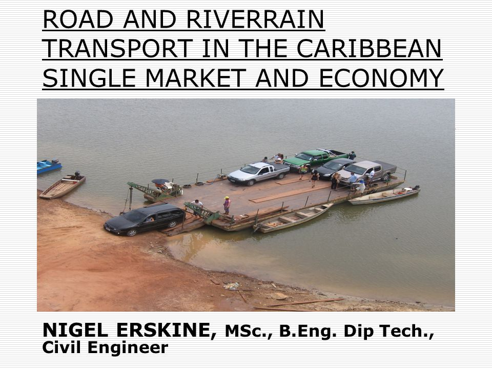 ROAD AND RIVERRAIN TRANSPORT IN THE CARIBBEAN SINGLE MARKET AND ECONOMY NIGEL ERSKINE, MSc., B.Eng.