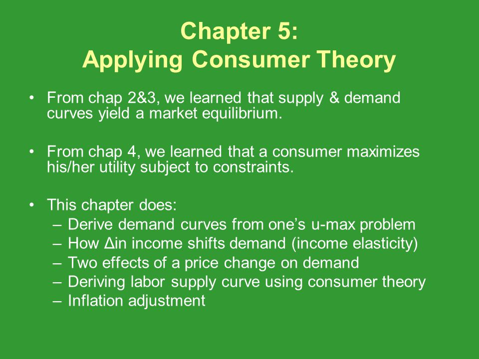Chapter 5: Applying Consumer Theory From chap 2&3, we learned that supply & demand curves yield a market equilibrium. From chap 4, we learned that a c