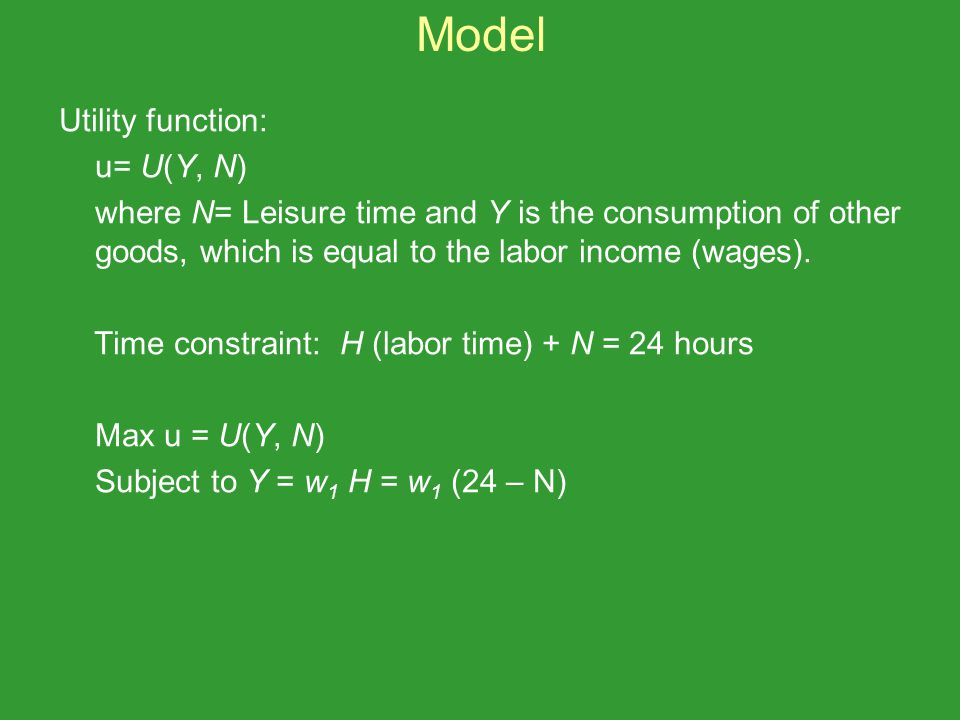Utility function: u= U(Y, N) where N= Leisure time and Y is the consumption of other goods, which is equal to the labor income (wages). Time constrain