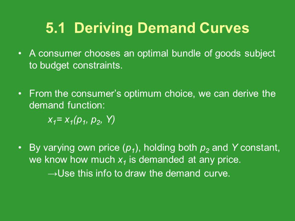 A consumer chooses an optimal bundle of goods subject to budget constraints. From the consumers optimum choice, we can derive the demand function: x 1