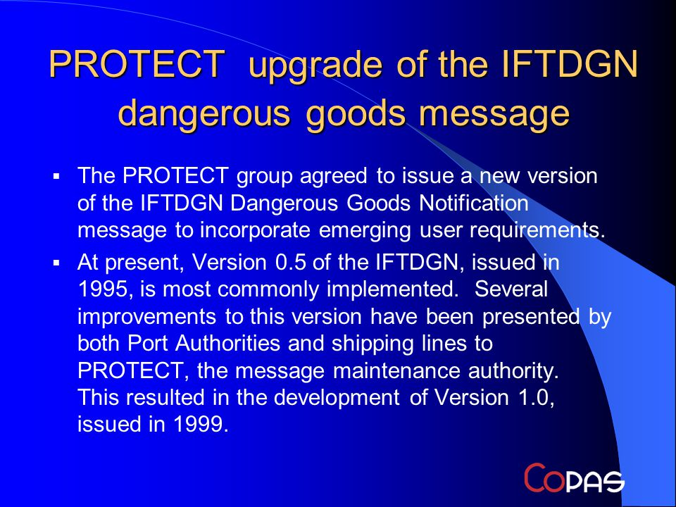 PROTECT upgrade of the IFTDGN dangerous goods message The PROTECT group agreed to issue a new version of the IFTDGN Dangerous Goods Notification message to incorporate emerging user requirements.
