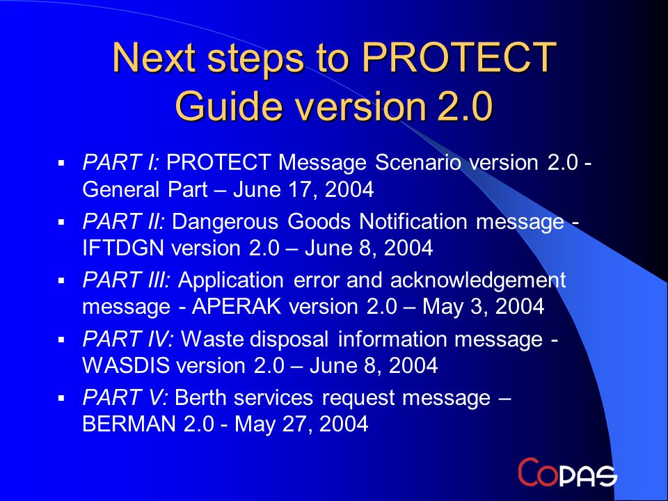 Next steps to PROTECT Guide version 2.0 PART I: PROTECT Message Scenario version 2.0 - General Part – June 17, 2004 PART II: Dangerous Goods Notification message - IFTDGN version 2.0 – June 8, 2004 PART III: Application error and acknowledgement message - APERAK version 2.0 – May 3, 2004 PART IV: Waste disposal information message - WASDIS version 2.0 – June 8, 2004 PART V: Berth services request message – BERMAN 2.0 - May 27, 2004