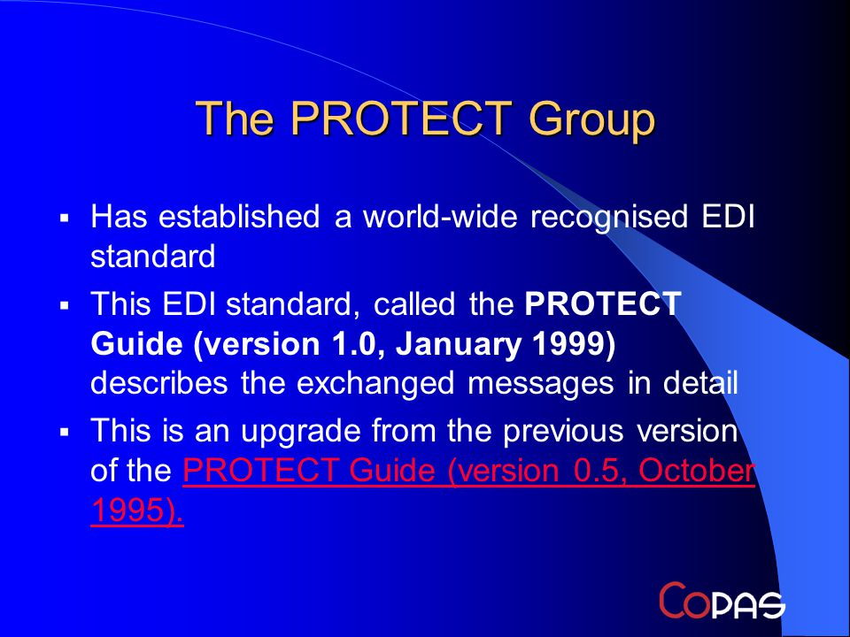 The PROTECT Group Has established a world-wide recognised EDI standard This EDI standard, called the PROTECT Guide (version 1.0, January 1999) describes the exchanged messages in detail This is an upgrade from the previous version of the PROTECT Guide (version 0.5, October 1995).PROTECT Guide (version 0.5, October 1995).