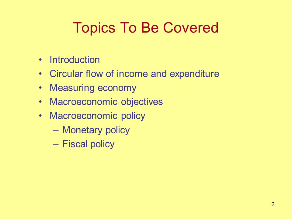 2 Topics To Be Covered Introduction Circular flow of income and expenditure Measuring economy Macroeconomic objectives Macroeconomic policy –Monetary policy –Fiscal policy