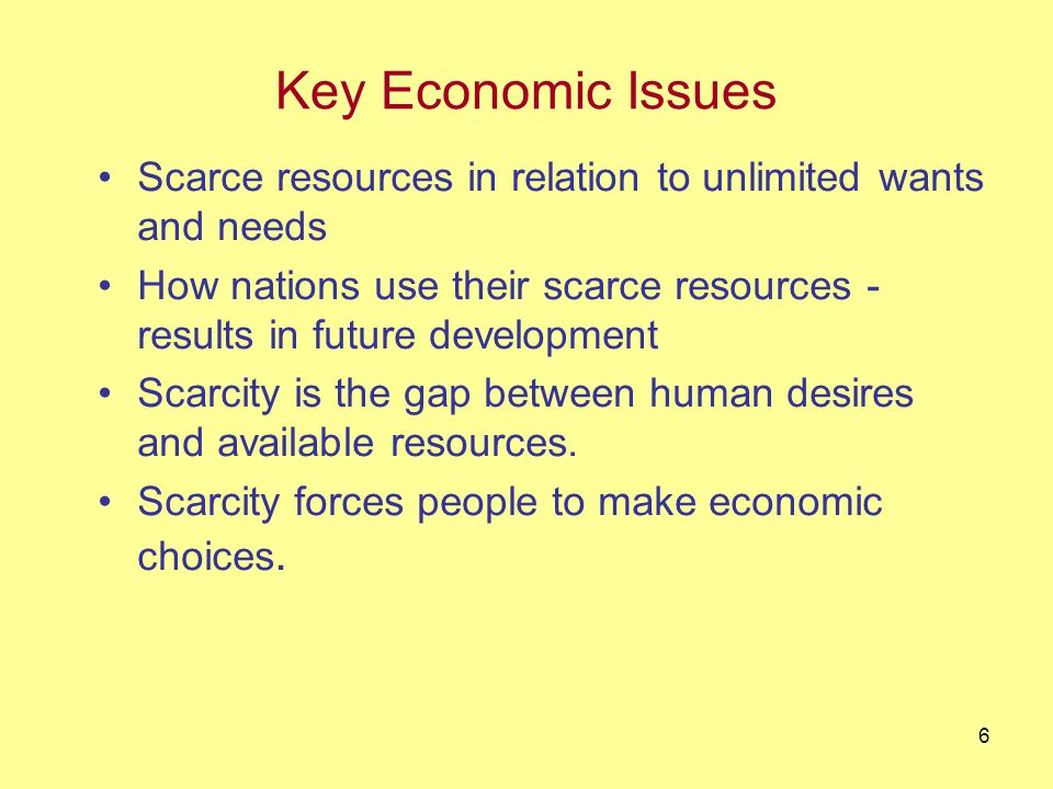 6 Key Economic Issues Scarce resources in relation to unlimited wants and needs How nations use their scarce resources - results in future development Scarcity is the gap between human desires and available resources.