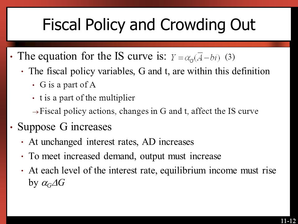 11-12 Fiscal Policy and Crowding Out The equation for the IS curve is: (3) The fiscal policy variables, G and t, are within this definition G is a par
