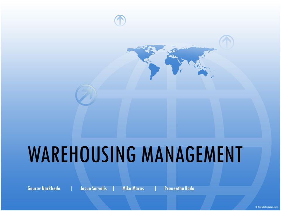 WAREHOUSING MANAGEMENT Gaurav Narkhede|Josue Servalis|Mike Macas|Praneetha Boda