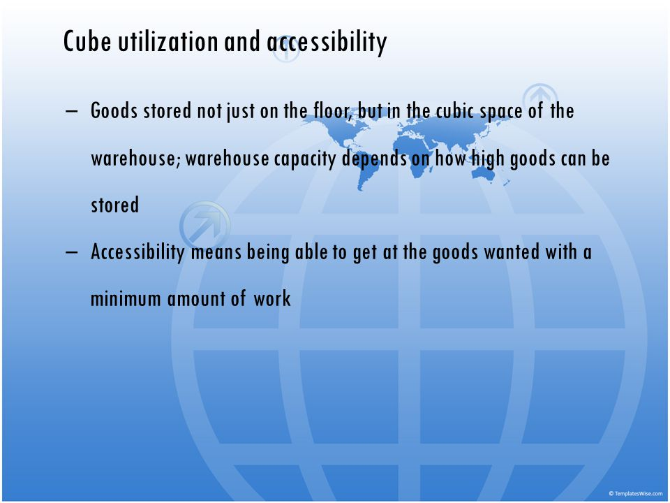 Cube utilization and accessibility Goods stored not just on the floor, but in the cubic space of the warehouse; warehouse capacity depends on how high