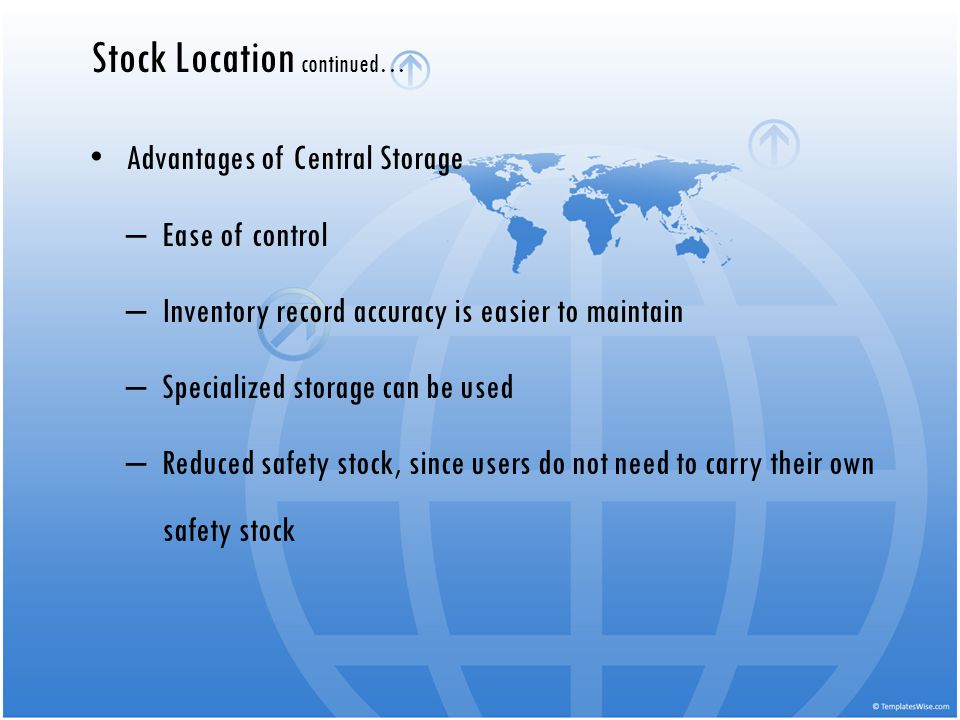 Advantages of Central Storage – Ease of control – Inventory record accuracy is easier to maintain – Specialized storage can be used – Reduced safety s