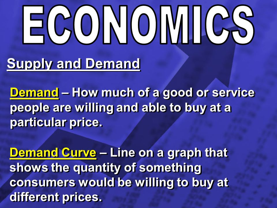 Supply and Demand Demand – How much of a good or service people are willing and able to buy at a particular price. Demand Curve – Line on a graph that