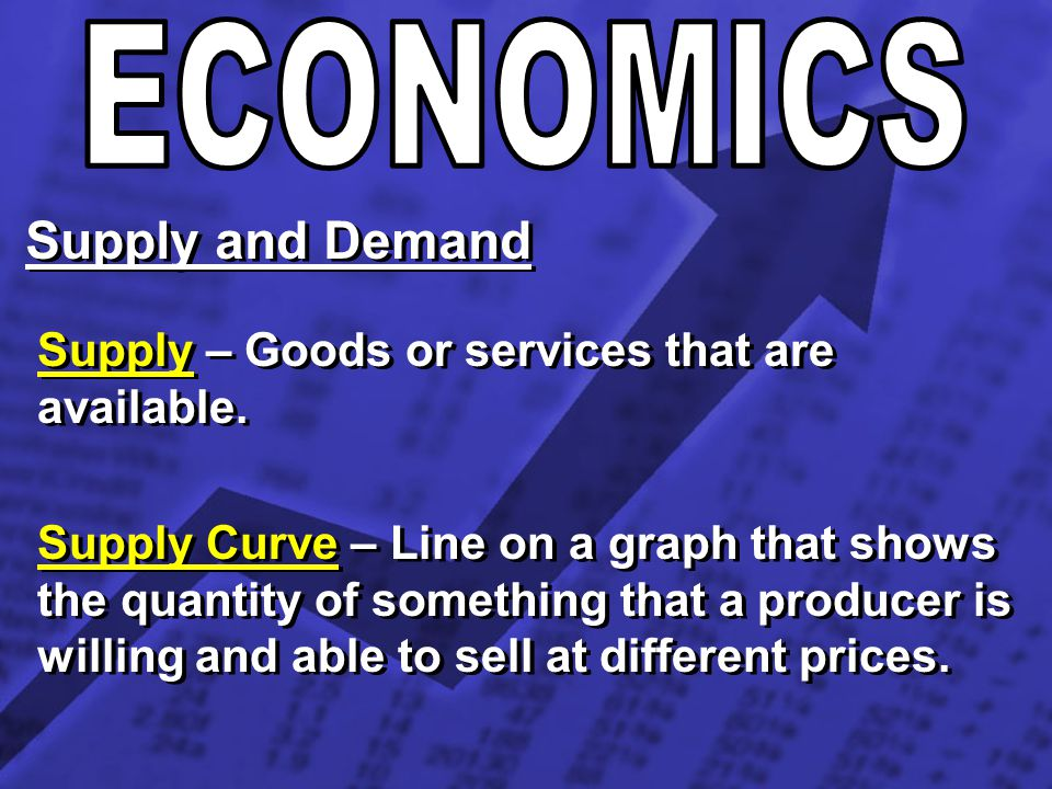 Supply and Demand Supply – Goods or services that are available. Supply Curve – Line on a graph that shows the quantity of something that a producer i