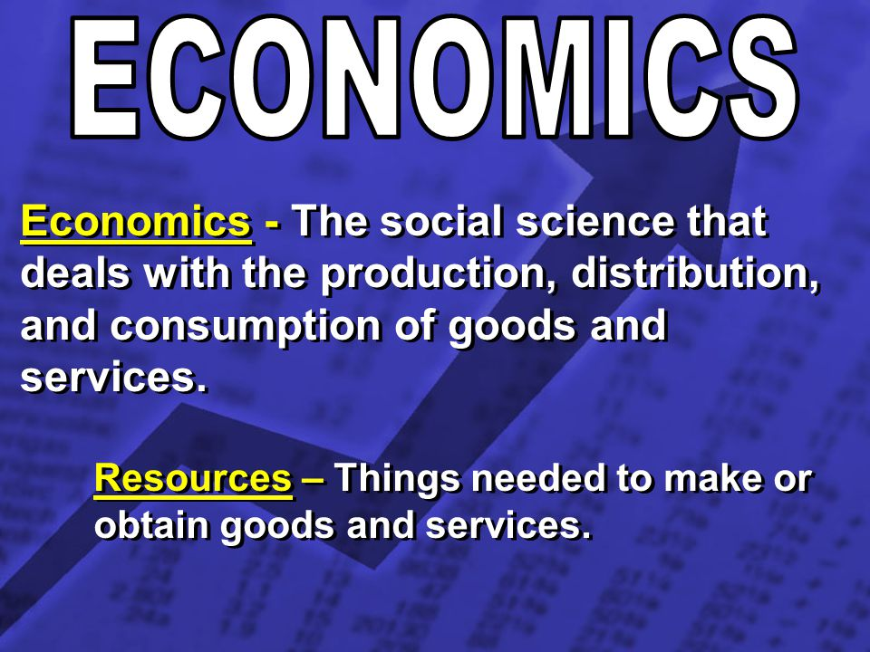 Economics - The social science that deals with the production, distribution, and consumption of goods and services. Resources – Things needed to make