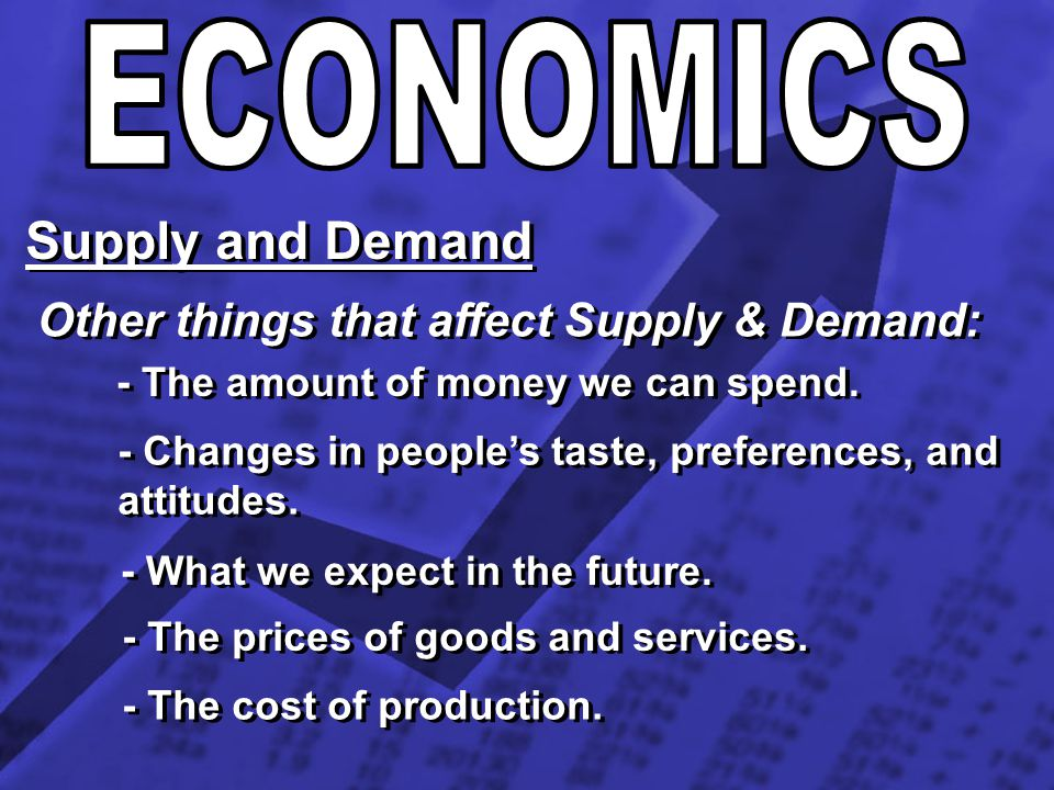 Supply and Demand Other things that affect Supply & Demand: - The amount of money we can spend. - Changes in peoples taste, preferences, and attitudes