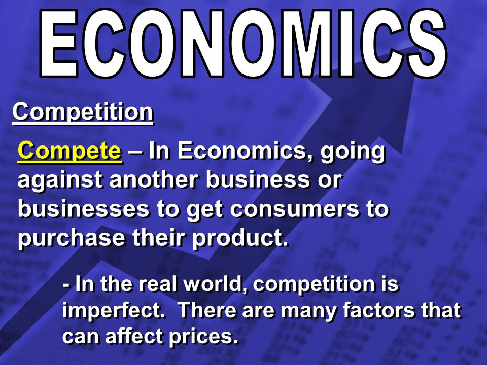 Competition Compete – In Economics, going against another business or businesses to get consumers to purchase their product. - In the real world, comp