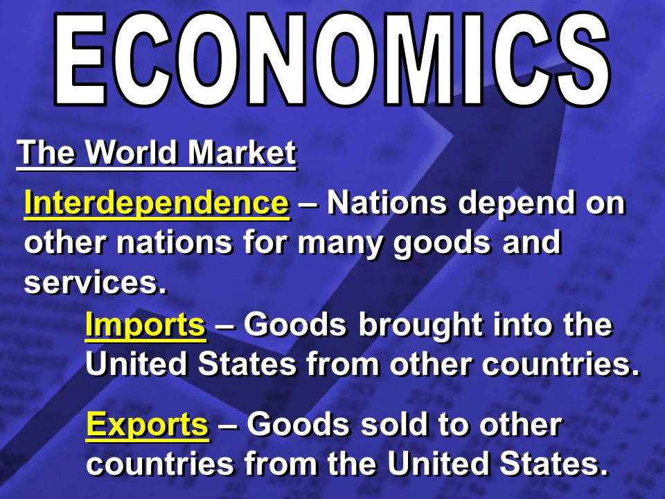 The World Market Interdependence – Nations depend on other nations for many goods and services. Imports – Goods brought into the United States from ot