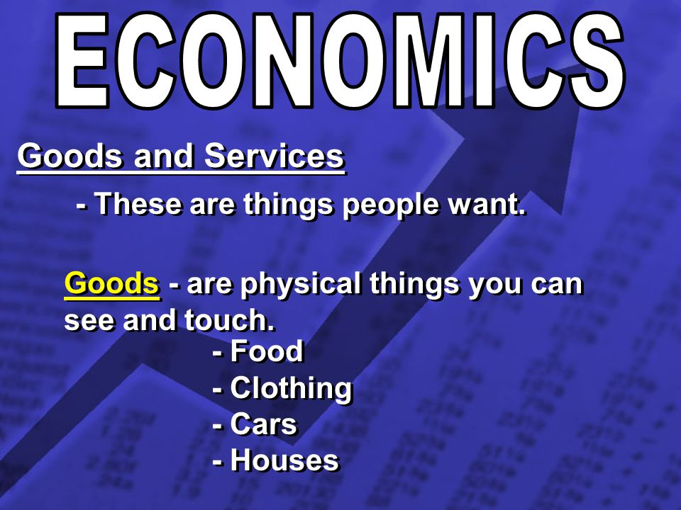 Goods and Services - These are things people want. Goods - are physical things you can see and touch. - Food - Clothing - Cars - Houses