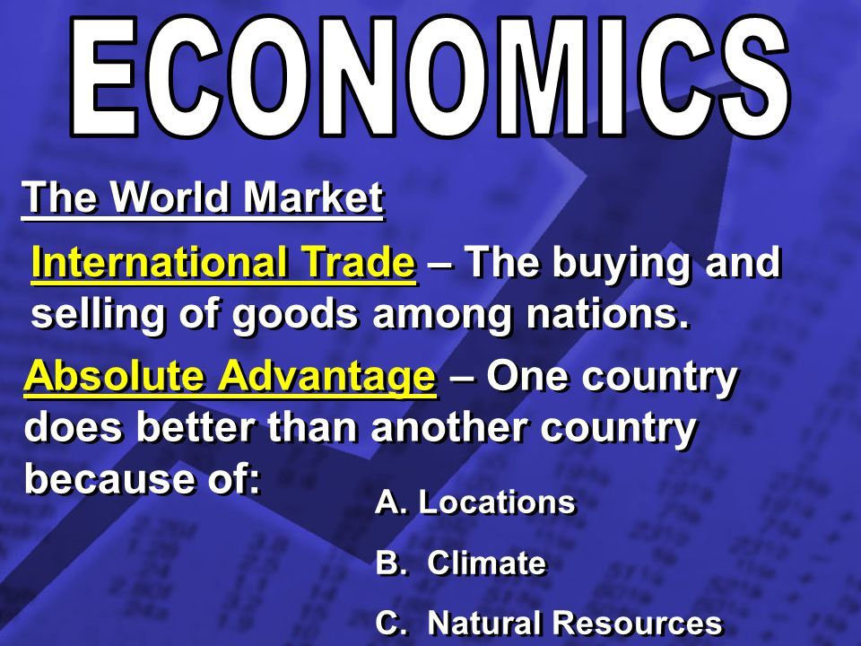 The World Market International Trade – The buying and selling of goods among nations. Absolute Advantage – One country does better than another countr