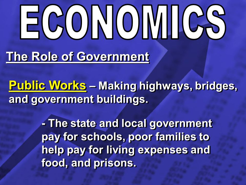 The Role of Government Public Works – Making highways, bridges, and government buildings. - The state and local government pay for schools, poor famil