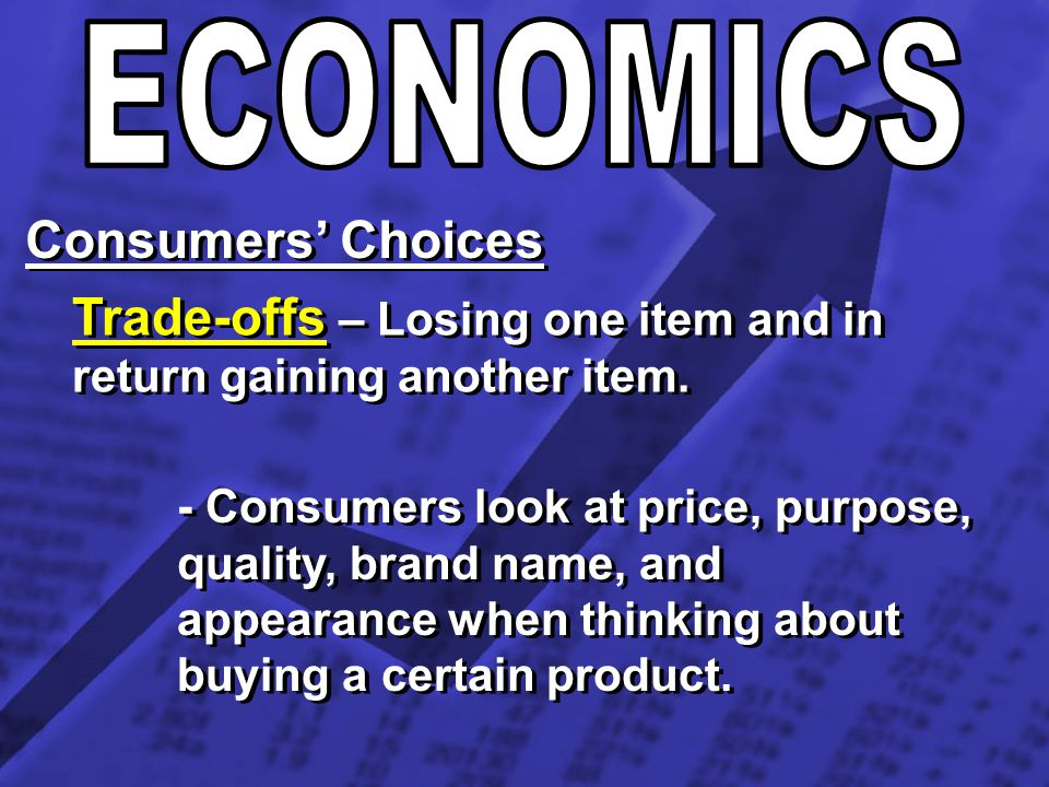 Consumers Choices Trade-offs – Losing one item and in return gaining another item. - Consumers look at price, purpose, quality, brand name, and appear