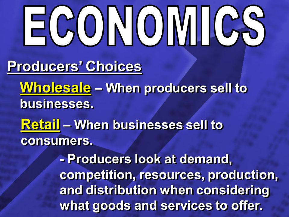 Producers Choices Wholesale – When producers sell to businesses. Retail – When businesses sell to consumers. - Producers look at demand, competition,