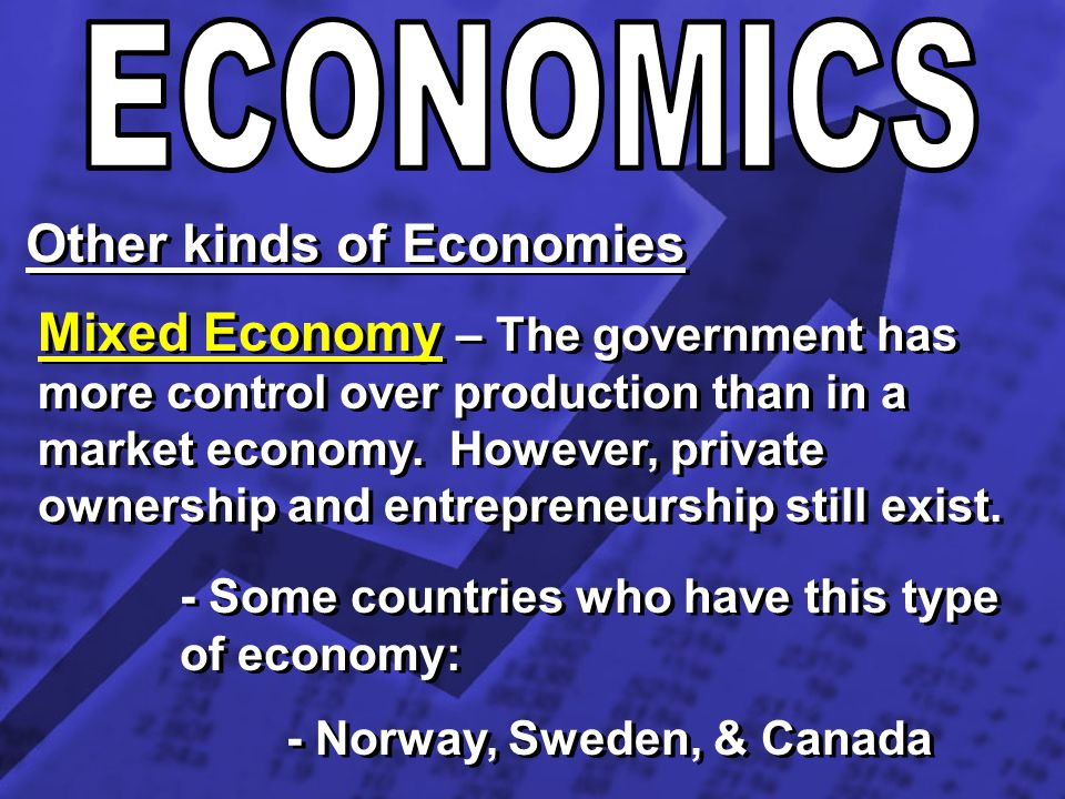 Other kinds of Economies Mixed Economy – The government has more control over production than in a market economy. However, private ownership and entr