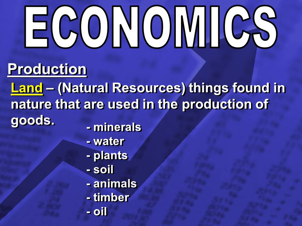 Production Land – (Natural Resources) things found in nature that are used in the production of goods. - minerals - water - plants - soil - animals -