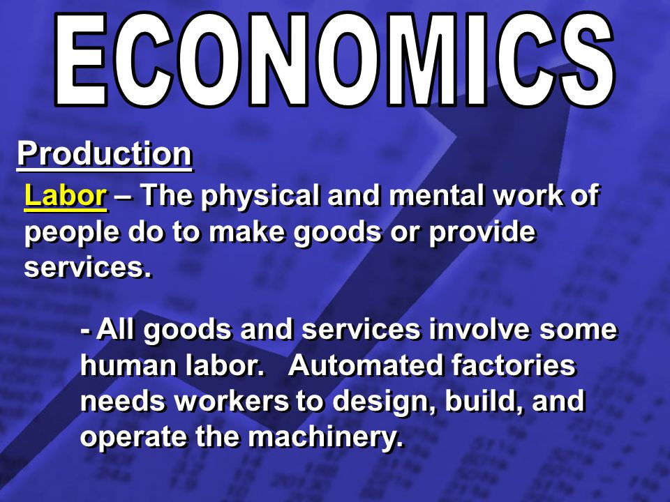 Production Labor – The physical and mental work of people do to make goods or provide services. - All goods and services involve some human labor. Aut