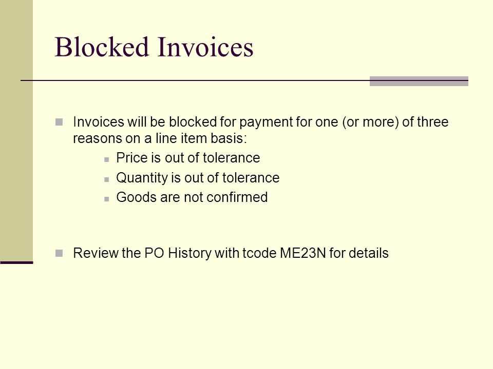 Blocked Invoices Invoices will be blocked for payment for one (or more) of three reasons on a line item basis: Price is out of tolerance Quantity is out of tolerance Goods are not confirmed Review the PO History with tcode ME23N for details